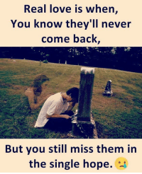come back: Real love is when,  You know they'll never  come back  But you still miss them in  the single hope. *-