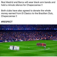 Club, Memes, and Real Madrid: Real Madrid and Barca will wear black arm bands and  hold a minute silence for Chapecoense  Both clubs have also agreed to donate the whole  money earned from El Clasico to the Brazilian Club,  Chapecoense  Respect🙌🏽🙏🏻