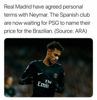 Club, Memes, and Neymar: Real Madrid have agreed personal  terms with Neymar. The Spanish club  are now waiting for PSG to name their  price for the Brazilian. (Source: ARA)  FlV  Emi Provided the rumor is true, what should PSG price Neymar?👇