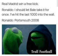 Football, Memes, and Real Madrid: Real Madrid win a free kick  Ronaldo: I should let Bale take it for  once. I've hit the last 1000 into the wall  Ronaldo: Portsmouth 2008  Troll Football Ronaldo! 😂😂😂 🔻LINK IN OUR BIO! 😎🔥