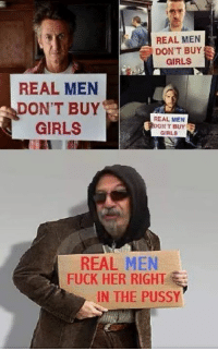 Girls, Pussy, and Fuck: REAL MEN  DON'T BUY  GIRLS  REAL MEN  DON'T BUY  REAL MEN  GIRLS  ONT BUY  GIRLS  REAL MEN  FUCK HER RIGHT  IN THE PUSSY LMFAO IDC WHAT ANYONE SAYS THIS GUY IS A LEGEND