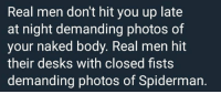 Facts, Naked, and Spiderman: Real men don't hit you up late  at night demanding photos of  your naked body. Real men hit  their desks with closed fists  demanding photos of Spiderman. Facts