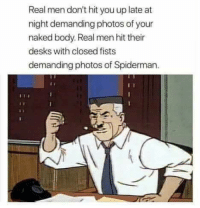 "Memes, Naked, and Spiderman: Real men don't hit you up late at  night demanding photos of your  naked body. Real men hit their  desks with closed fists  demanding photos of Spiderman. <p>Real men via /r/memes <a href=""https://ift.tt/2ALAryg"">https://ift.tt/2ALAryg</a></p>"
