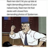 Naked, Spiderman, and Photos: Real men don't hit you up late at  night demanding photos of your  naked body. Real men hit their  desks with closed fists  demanding photos of Spiderman Be a real man!
