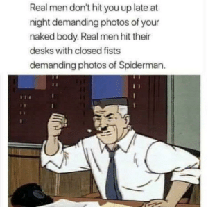 Naked, Spiderman, and Photos: Real men don't hit you up late at  night demanding photos of your  naked body. Real men hit their  desks with closed fists  demanding photos of Spiderman.