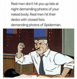 Naked, Spiderman, and Photos: Real men don't hit you up late at  night demanding photos of your  naked body. Real men hit their  desks with closed fists  demanding photos of Spiderman. Real men
