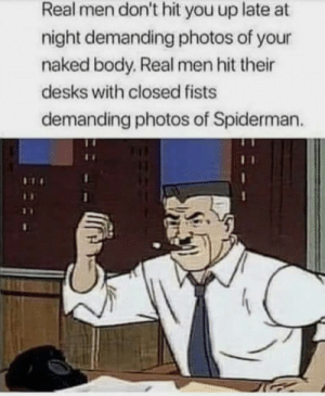 Naked, Spiderman, and Photos: Real men don't hit you up late at  night demanding photos of your  naked body. Real men hit their  desks with closed fists  demanding photos of Spiderman. REAL men!