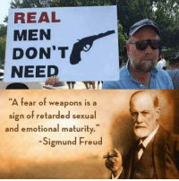 "Memes, Retarded, and Sigmund Freud: REAL  MEN  DON'T  NEED  ""A fear of weapons is a  sign of retarded sexual  and emotional maturity.""  Sigmund Freud"