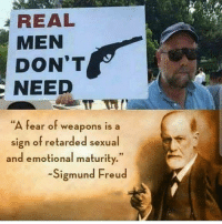 "Memes, Retarded, and Sigmund Freud: REAL  MEN  DON'T  NEED  ""A fear of weapons is a  sign of retarded sexual  and emotional maturity.""  Sigmund Freud Freud didn't get it all right, but he didn't get it all wrong either. This one we agree with. @Regrann from @irascible_infantryman - - regrann"