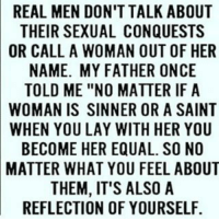 "Church, Memes, and 🤖: REAL MEN DON'T TALK ABOUT  THEIR SEXUAL CONQUESTS  OR CALL A WOMAN OUT OF HER  NAME. MY FATHER ONCE  TOLD ME ""NO MATTER IF A  WOMAN IS SINNER OR A SAINT  WHEN YOU LAY WITH HER YOU  BECOME HER EQUAL. SO NO  MATTER WHAT YOU FEEL ABOUT  THEM, IT'S ALSO A  REFLECTION OF YOURSELF And let the church say AMEN!!!!! 💃💃💃💃💃💃💃💃💃💃💃"