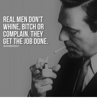 Memes, 🤖, and Job: REAL MEN DON'T  WHINE, BITCH OR  COMPLAIN THEY  GET THE JOB DONE  @24 HOUR SUCCESS ...They do whatever it takes. Inspired by a real man Mark @school4success ✔️ . 📷 belongs to respective owner 👌