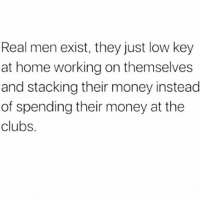Low Key, Memes, and Money: Real men exist, they just low key  at home working on themselves  and stacking their money instead  of spending their money at the  clubs. 💯🆓🎮 I'm tryna tell you. 😎