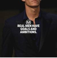 Goals, Life, and Memes: REAL MEN HAVE  GOALS AND  AMBITIONS. Im ambitious. I set goals; not because I'm ungrateful for what I have, but because I'm happy with who I am. I enjoy the experience of rising above my perceived limitations and discovering new levels of my capabilities.💯 - goals ambitions life success millioanirementor