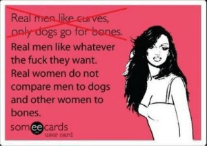 And that's a fact by ExpertAccident MORE MEMES: Real men like curves,  for banes.  only dogs go  Real men like whatever  the fuck they want.  Real women do not  compare men to dogs  and other women to  bones.  somee cards  user card And that's a fact by ExpertAccident MORE MEMES
