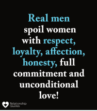 relationship quotes: Real men  spoil women  with respect,  loyalty, affection,  honesty, full  commitment and  unconditional  love!  Relationship  Quotes