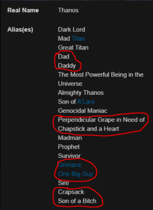 Bitch, Dad, and Survivor: Real Name  Thanos  Dark Lord  Alias(es)  Mad Titan  Great Titan  Dad  Daddy  The Most Powerful Being in the  Universe  Almighty Thanos  Son of A'Lars  Genocidal Maniac  Perpendicular Grape in Need of  Chapstick and a Heart  Madman  Prophet  Survivor  Grimace  One Big Guy  Sire  Crapsack  Son of a Bitch me_irl