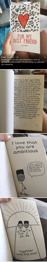 I love this 😭😍❤️ https://t.co/pXWViNWSnR: real  NER  FOR MY  BEST FRIEND  Love, Paola.  k-dot  ajorges 12h  tomorrow is our one year anniversary and my  girlfriend made a book. i'm not crying my eyes are  just sweating.   Exactly a year ago today  you asked me to be yours.  t's unreal to me that I got  so lucky to be with you. I  couldn't think of a gift big  enough to show you how  much I love you so I  decided to put it in a book.  Thank you for putting a  smile on my face everyday  and for showing me what  true love is. Thank you for  opening my eyes and for  helping me grow as a  erson and as a girlfriend.  Thank you for being my  bestfriend. You're my  pulmate and I love you for  that. Happy year  anniversary!   I love that  you are  ambitious  then I want to  get my do  degree, then the Ironman  then sky-dive...   Together  until the end! I love this 😭😍❤️ https://t.co/pXWViNWSnR