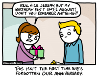 Memes, Nice, and 🤖: REAL NICE, JEREMY BUT MY  BIRTHDAY ISN'T UNTIL AUGUST!  DON'T YOU REMEMBER ANYTHING?  channelate.com  THIS ISN'T THE FIRST TIME SHE's  FORGOTTEN OUR ANNIVERSARR. URL--->http://www.channelate.com/2015/02/28/remember/ Bonus Panel--->http://www.channelate.com/extra-panel/20150228/