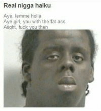 Fat Ass, Memes, and Haiku: Real nigga haiku  Aye, lemme holla  Aye girl, you with the fat ass  Aight, fuck vou then bro. my dick erect like a flower.