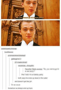 """Poor Leo :(: real party?  So, you  castielspastrymishap  abb  girlwi7  221Cbakerstreet  insomniac hought  Favorite Titan  scenes """"So, you wanna go to  a real party?""""  Plot Twist it's a Gatsby party.  both ways he ends up dead in the water  and doesn't get the girl  Or an oscar.  Somehow we always end up here Poor Leo :("""