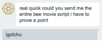 me irl: real quick could you send me the  entire bee movie script i have to  prove a point  igotchu me irl