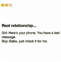 Memes, 🤖, and Text Message: Real relationship...  Girl: Here's your phone. You have a text  message.  Boy: Babe, just check it for me. Yeah😍😍😍😍