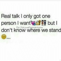 L: Real talk l only got one  person l want but I  don't know where we stand
