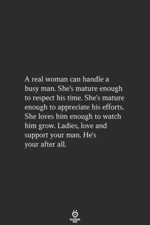 love-and-support: real woman can handle a  busy man. She's mature enough  to respect his time. She's mature  enough to appreciate his efforts.  She loves him enough to watch  him grow. Ladies, love and  support your man. He's  your after all.