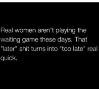 """LIKE my page ----> Uplifting: Real women aren't playing the  waiting game these days. That  """"later"""" shit turns into """"too late"""" real  quick. LIKE my page ----> Uplifting"""