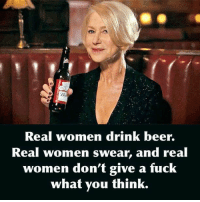 Drink Beer: Real women drink beer.  Real Women swear, and real  women don't give a fuck  what you think.