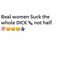 Anaconda, Love, and Dick: Real women Suck the  whole DICK not half  100 Where Are The Women That Love A Mouthful Of Hard Cock. 👀👀