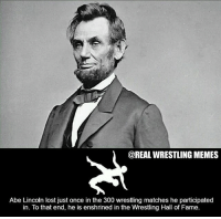 Memes, Wrestling, and Lost: @REAL WRESTLING MEMES  Abe Lincoln lost just once in the 300 wrestling matches he participated  in. To that end, he is enshrined in the Wrestling Hall of Fame wrestleology wresterlife wrestling wrestle wrestler