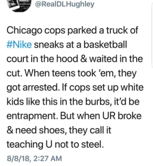 Damn they just that bored huh by Blaz3dnconfuz3d MORE MEMES: RealDLHughley  Chicago cops parked a truck  #Nike sneaks at a basketball  court in the hood & waited in the  cut. When teens took 'em, they  got arrested. If cops set up white  kids like this in the burbs, it'd be  entrapment. But when UR broke  & need shoes, they call it  teaching U not to steel  8/8/18, 2:27 AM  of Damn they just that bored huh by Blaz3dnconfuz3d MORE MEMES
