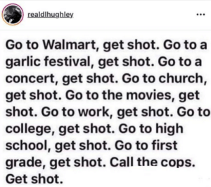 Life in the US.: realdlhughley  Go to Walmart, get shot. Go to a  garlic festival, get shot. Go to a  concert, get shot. Go to church,  get shot. Go to the movies, get  shot. Go to work, get shot. Go to  college, get shot. Go to high  school, get shot. Go to first  grade, get shot. Call the cops.  Get shot. Life in the US.