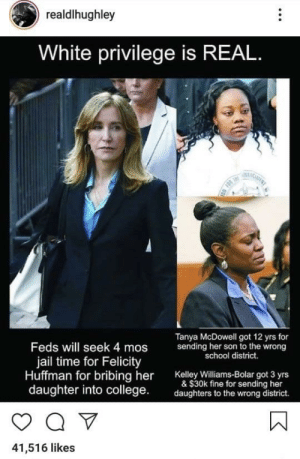 College, Dank, and Jail: realdlhughley  White privilege is REAL  F  Tanya McDowell got 12 yrs for  sending her son to the wrong  school district.  Feds will seek 4 mos  jail time for Felicity  Huffman for bribing her  daughter into college  Kelley Williams-Bolar got 3 yrs  & $30k fine for sending her  daughters to the wrong district.  41,516 likes Can't even…. by footsasleep MORE MEMES