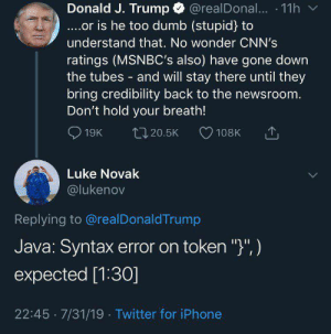 "JVM 1 , Trump 0: @realDona... 11h  Donald J. Trump  ....or is he too dumb (stupid) to  understand that. No wonder CNN's  ratings (MSNBC's also) have gone down  the tubes and will stay there until they  bring credibility back to the newsroom.  Don't hold your breath!  19K  L20.5K  108K  Luke Novak  @lukenov  Replying to @realDonaldTrump  Java: Syntax error on token "")"", )  expected [1:30]  22:45 7/31/19 Twitter for iPhone JVM 1 , Trump 0"