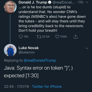 "Syntax error on token ""}"": @realDonal... 11h  Donald J. Trump  ....or is he too dumb (stupid} to  understand that. No wonder CNN's  ratings (MSNBC's also) have gone down  the tubes - and will stay there until they  bring credibility back to the newsroom.  Don't hold your breath!  t 20.5K  108K  19K  Luke Novak  @lukenov  Replying to @realDonaldTrump  Java: Syntax error on token "")"", )  expected [1:30]  22:45 7/31/19 Twitter for iPhone Syntax error on token ""}"""