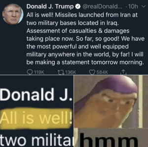 Me_irl: @realDonald... · 10h  All is well! Missiles launched from Iran at  two military bases located in Iraq.  Assessment of casualties & damages  taking place now. So far, so good! We have  the most powerful and well equipped  military anywhere in the world, by far! I will  be making a statement tomorrow morning.  Donald J. Trump  O 119K  O 584K  2]136K  Donald J.  All is well!  two militahmm Me_irl