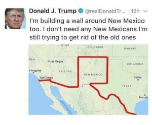 It just got 40,000 miles longer: @realDonald T... 12h  Donald J. Trump  I'm building a wall around New Mexico  too. I don't need any New Mexicans I'm  still trying to get rid of the old ones  UTAH  COLORADO  KANSAS  RNIA  OLas Vegas  OKLAHOMA  s Angeles  ARIZONA  NEW MEXICO  San Diego  Dallas  TEXAS  Houstc  Gull of Cafom It just got 40,000 miles longer