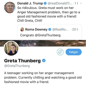 Teenager: @realDonald Tr.. 1 t  Donald J. Trump  So ridiculous. Greta must work on her  Anger Management problem, then go to a  good old fashioned movie with a friend!  Chill Greta, Chill!  Roma Downey  @RealRo... 20 t  Congrats @GretaThunberg  Følger  Greta Thunberg  @GretaThunberg  A teenager working on her anger management  problem. Currently chilling and watching a good old  fashioned movie with a friend.