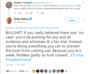 """""""Weak, feckless guilty-as-fuck coward"""" - He's Got a Way With Words...: @realDonaldTrump · 2h  Donald J. Trump  Great interview with @GOPLeader Kevin McCarthy on @foxandfriends. """"There  was no urgency with the Articles of Impeachment because there was no case.""""  t7 10K  8.1K  48K  Andy Ostroy O  Follow  @AndyOstroy  Replying to @realDonaldTrump @GOPLeader @foxandfriends  BULLSHIT: if you really believed there was """"no  case"""" you'd be pushing for any and all  evidence and witnesses & a fair trial. Instead,  you're doing everything you can to prevent  the truth from coming out. Because you're a  weak, feckless guilty-as-fuck coward.#Trump  #impeachment  5:31 AM - 7 Jan 2020  184 Retweets 1,473 Likes """"Weak, feckless guilty-as-fuck coward"""" - He's Got a Way With Words..."""