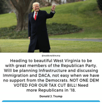 Beautiful, Party, and Republican Party: @realdonaldtrump  Heading to beautiful West Virginia to be  with great members of the Republican Party.  Will be planning Infrastructure and discussing  Immigration and DACA, not easy when we have  no support from the Democrats. NOT ONE DEM  VOTED FOR OUR TAX CUT BILL! Need  more Republicans in '18.  Donald 3. Trump Heading to beautiful West Virginia to be with great members of the Republican Party.  Will be planning Infrastructure and discussing Immigration and DACA, not easy when we have no support from the Democrats. NOT ONE DEM VOTED FOR OUR TAX CUT BILL!
