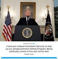 Homeland, Trump, and Step Up: @realDonaldTrump  I have just ordered Homeland Security to step  up our already Extreme Vetting Program. Being  politically correct is fine, but not for this!  Donald 3. Trump I have just ordered Homeland Security to step up our already Extreme Vetting Program. Being politically correct is fine, but not for this!