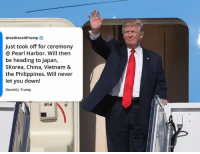China, Japan, and Pearl Harbor: @realDonaldTrump  Just took off for ceremony  @ Pearl Harbor. Will then  be heading to Japan,  SKorea, China, Vietnam 8  the Philippines. Will never  let you down!  Donald J. Trump Just took off for ceremony at Pearl Harbor. Will then be heading to Japan, South Korea, China, Vietnam & the Philippines. Will never let you down!