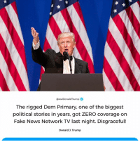 Fake, News, and Zero: @realDonaldTrump  The rigged Dem Primary, one of the biggest  political stories in years, got ZERO coverage on  Fake News Network TV last night. Disgraceful!  Donald 3. Trump The rigged Dem Primary, one of the biggest political stories in years, got ZERO coverage on Fake News Network TV last night. Disgraceful!