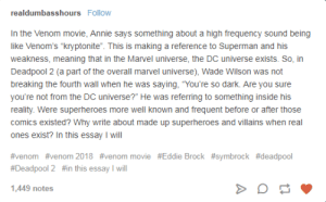 "Superman, Deadpool, and Brock: realdumbasshoursFollow  In the Venom movie, Annie says something about a high frequency sound being  like Venom's ""kryptonite"". This is making a reference to Superman and his  weakness, meaning that in the Marvel universe, the DC universe exists. So, in  Deadpool 2 (a part of the overall marvel universe), Wade Wilson was not  breaking the fourth wall when he was saying, ""You're so dark. Are you sure  you're not from the DC universe?"" He was referring to something inside his  reality. Were superheroes more well known and frequent before or after those  comics existed? Why write about made up superheroes and villains when real  ones exist? In this essay I will  #venom #venom 2018 #venom movie #Eddie Brock #sym brock #deadpool  #Deadpool 2 #in this essay I will  1,449 notes OP wheres the rest of the essay?!"