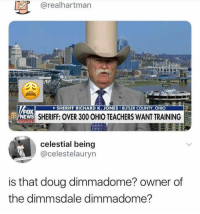 Doug, Memes, and Ohio: @realhartman  SHERIFF RICHARD K. JONES I BUTLER COUNTY, OHIO  FOX  EWS  SHERIFF: OVER 300 OHIO TEACHERS WANT TRAINING  celestial being  @celestelauryn  is that doug dimmadome? owner of  the dimmsdale dimmadome? 😂😩