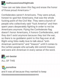 """America, Blackpeopletwitter, and Confederate Flag: realhousewivesofnightvale  """"How can we take down this flag and erase the honor  of those proud Americans-""""  Confederates weren't Americans. They were actual,  honest-to-god Not Americans; that was the whole  fucking point of the Civil War. They were a bunch of  people who collectively said """"fuck America"""" and then  spent years desperately fighting in order to not be  Americans anymore. Flying the Confederate flag  doesn't honor Americans, it honors Confederates, and  they don't exist anymore because they lost the war,  so there is no goddamn point to this flag ever at all.  Right-wing folks really love to talk about """"anti-  American sentiments"""" and """"treason"""" until it comes to  the (white) people who actually did commit treason  and were anti-American in every sense of the word.  ani-bester  ALL OF THIS  pureslime  and it was all because they wanted to keep  slaaaaaaaaaaaaaaaaaaaaaaaaaaves <p>Burn that flag. (via /r/BlackPeopleTwitter)</p>"""