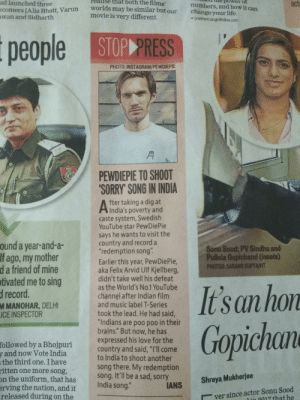 """Look what I found in the newspaper(Indian): realise that both the films  ad launched three  ie power o  act  numbers, and how it can  change your life.  worlds may be similar but our  movie is very different.  comers [Alia Bhatt, Varun  wan and Sidharth  , prashant.singh@htlive.com  people STOP PRESS  PHOTO: INSTAGRAM/PEWDIEPIE  月  PEWDIEPIE TO SHOOT  SORRY' SONG IN INDIA  fter taking a dig at  India's poverty and  caste system, Swedish  YouTube star PewDiePie  says he wants to visit the  country and record a  """"redemption song""""  ound a year-and-a-  Sonú Sood; PV Sindhu and  Pullela Gopichand (insets)  PHOTOS: SARANG GUPTAHT  If ago, my mother  Earlier this year, PewDiePie  aka Felix Arvid Ulf Kjellberg,  didn't take well his defeat  as the World's No.1 YouTube  channel after Indian film  and music label T-Series  took the lead. He had said,  d a friend of mine  tivated me to sing  drecord  M MANOHAR, DELHI  ICE INSPECTOR  """"Indians are poo poo in their  Gopichan  brains."""" But now, he has  expressed his love for the  country and said, """"I'll come  to India to shoot another  song there. My redemption  song. It'll be a sad, sorry  followed by a Bhojpuri  y and now Vote India  the third one. I have  n the uniform, that has  released during on the  ritten one more song,  ANS Shreya Mukherjee  India song.""""  erving the nation, and it  ver since actor Sonu Sood  l in 017 that he Look what I found in the newspaper(Indian)"""