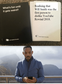 Cards Against Humanity, Weird, and Will Smith: Realising that  What's fun until  it gets weird?  Will Smith was the  first person to  dislike YouTube  Rewind 2018.  4Cards Against Humanity  Cards Against Humanity trying something new